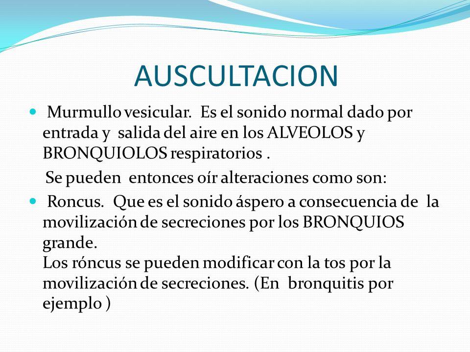 AUSCULTACION Murmullo vesicular. Es el sonido normal dado por entrada y salida del aire en los ALVEOLOS y BRONQUIOLOS respiratorios .