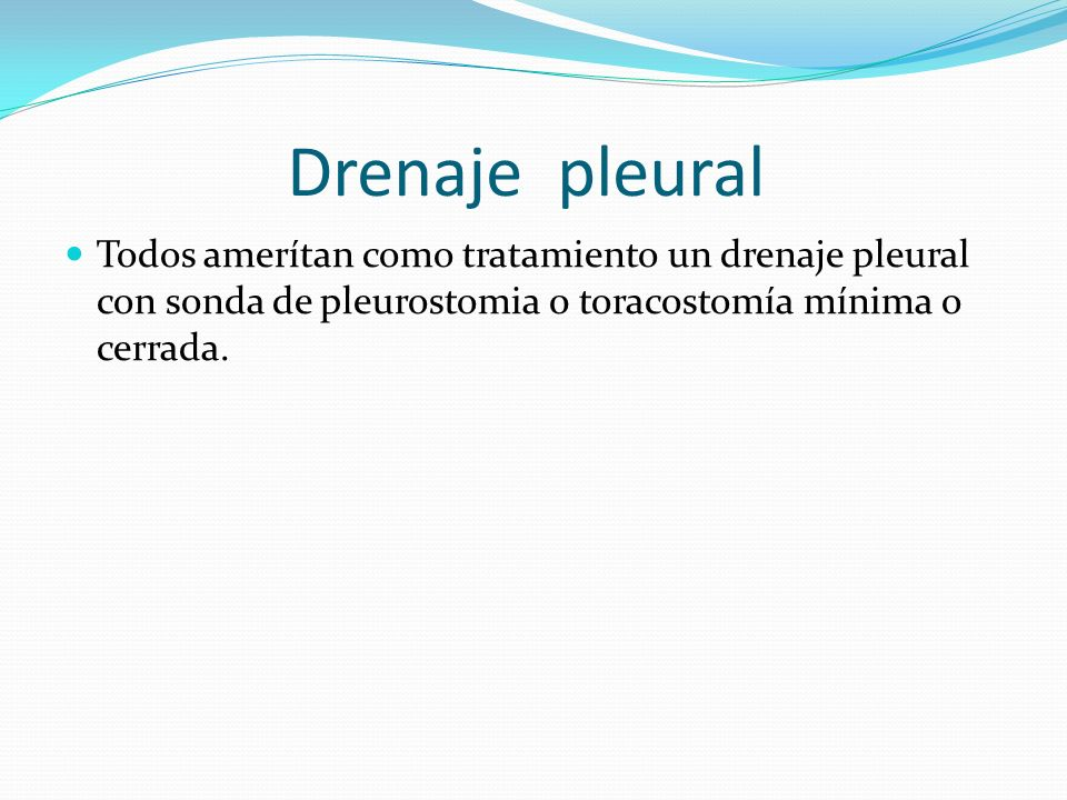 Drenaje pleural Todos amerítan como tratamiento un drenaje pleural con sonda de pleurostomia 0 toracostomía mínima o cerrada.