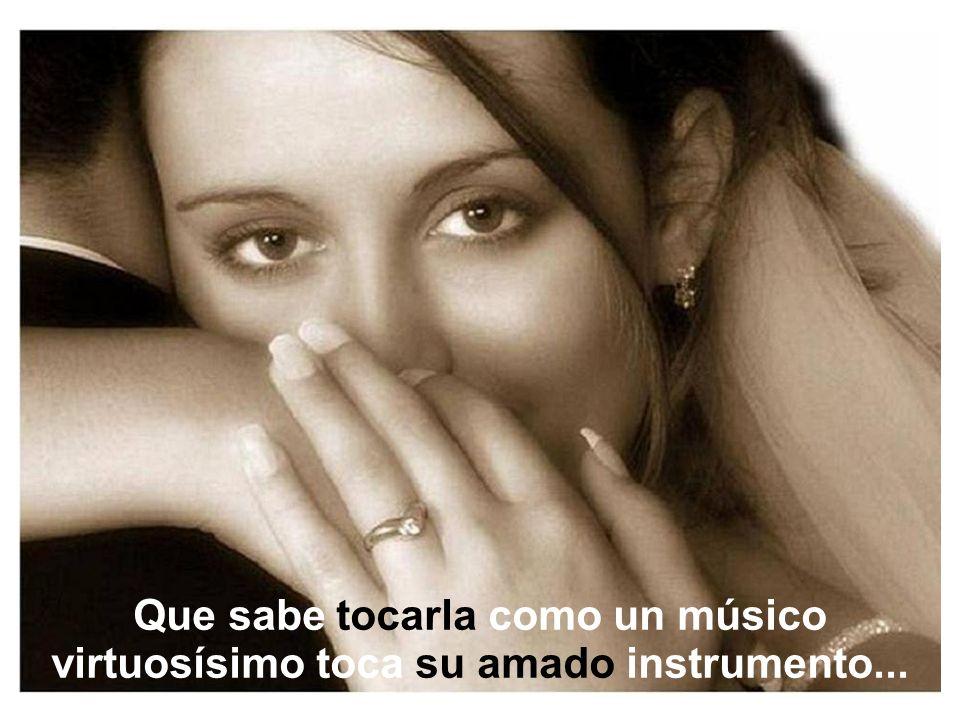 Que sabe tocarla como un músico virtuosísimo toca su amado instrumento...