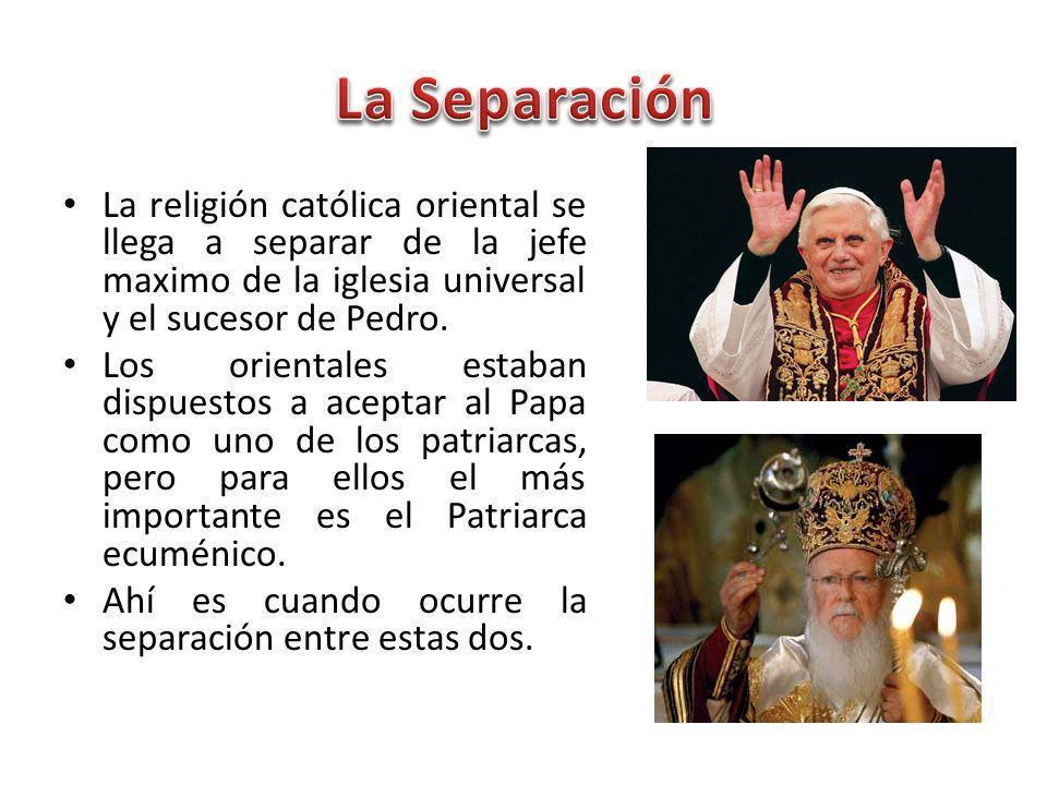 La Separación La religión católica oriental se llega a separar de la jefe maximo de la iglesia universal y el sucesor de Pedro.