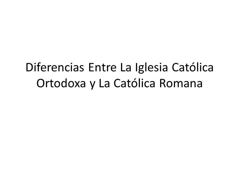 Diferencias Entre La Iglesia Católica Ortodoxa y La Católica Romana