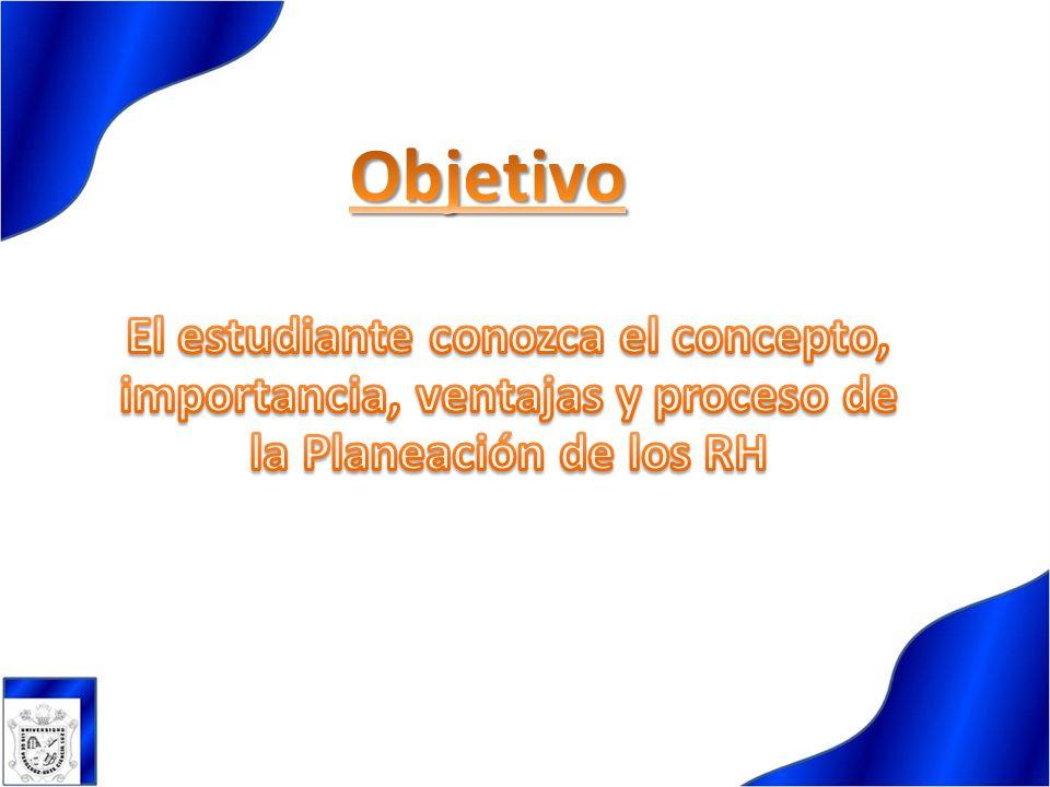 Objetivo El estudiante conozca el concepto, importancia, ventajas y proceso de la Planeación de los RH.