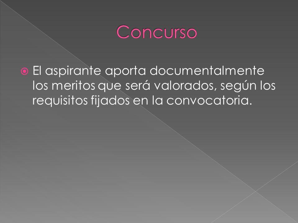 Concurso El aspirante aporta documentalmente los meritos que será valorados, según los requisitos fijados en la convocatoria.