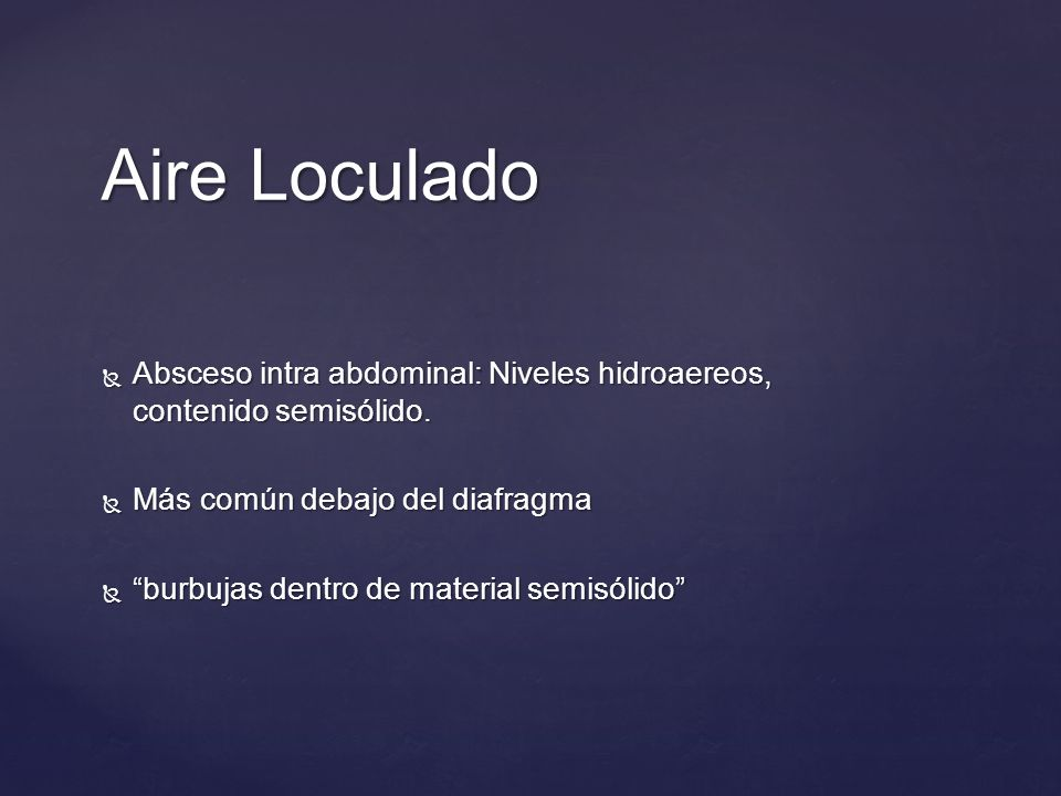 Aire Loculado Absceso intra abdominal: Niveles hidroaereos, contenido semisólido. Más común debajo del diafragma.