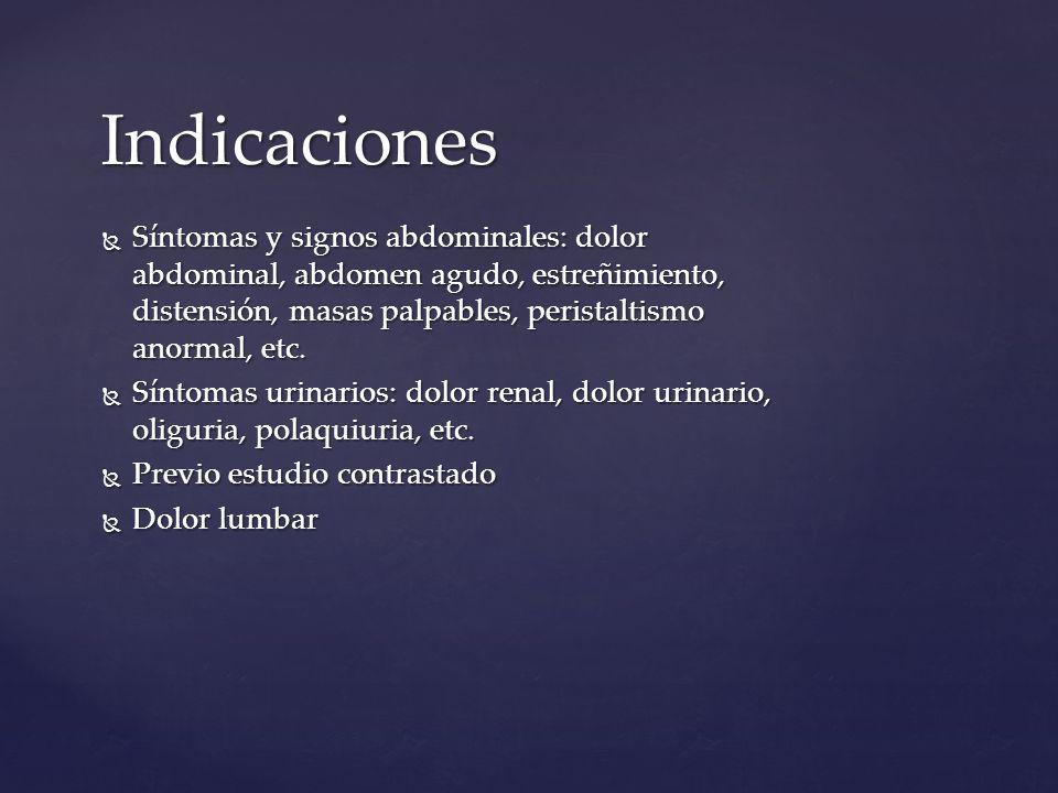 Indicaciones Síntomas y signos abdominales: dolor abdominal, abdomen agudo, estreñimiento, distensión, masas palpables, peristaltismo anormal, etc.