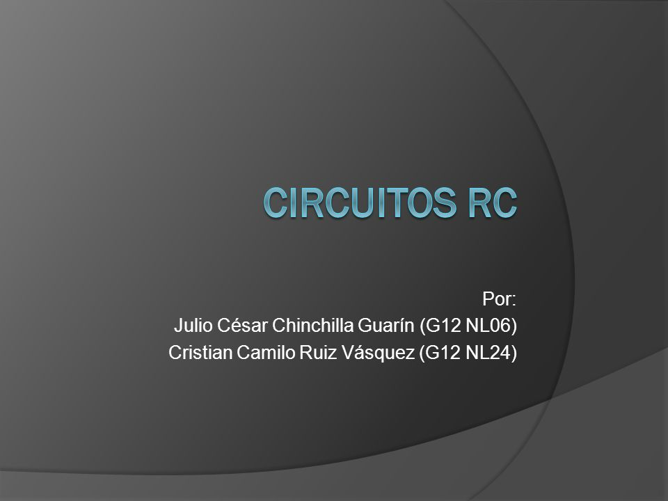Circuitos rc Por: Julio César Chinchilla Guarín (G12 NL06)
