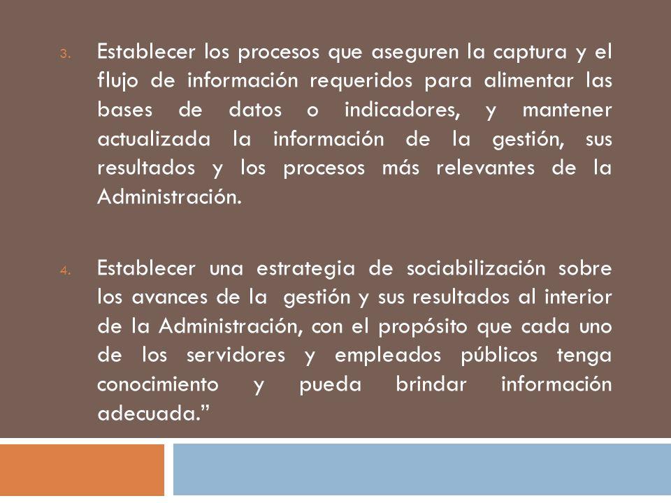 Establecer los procesos que aseguren la captura y el flujo de información requeridos para alimentar las bases de datos o indicadores, y mantener actualizada la información de la gestión, sus resultados y los procesos más relevantes de la Administración.