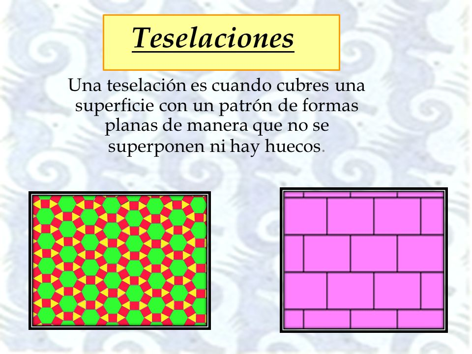 Teselaciones Una teselación es cuando cubres una superficie con un patrón de formas planas de manera que no se superponen ni hay huecos.