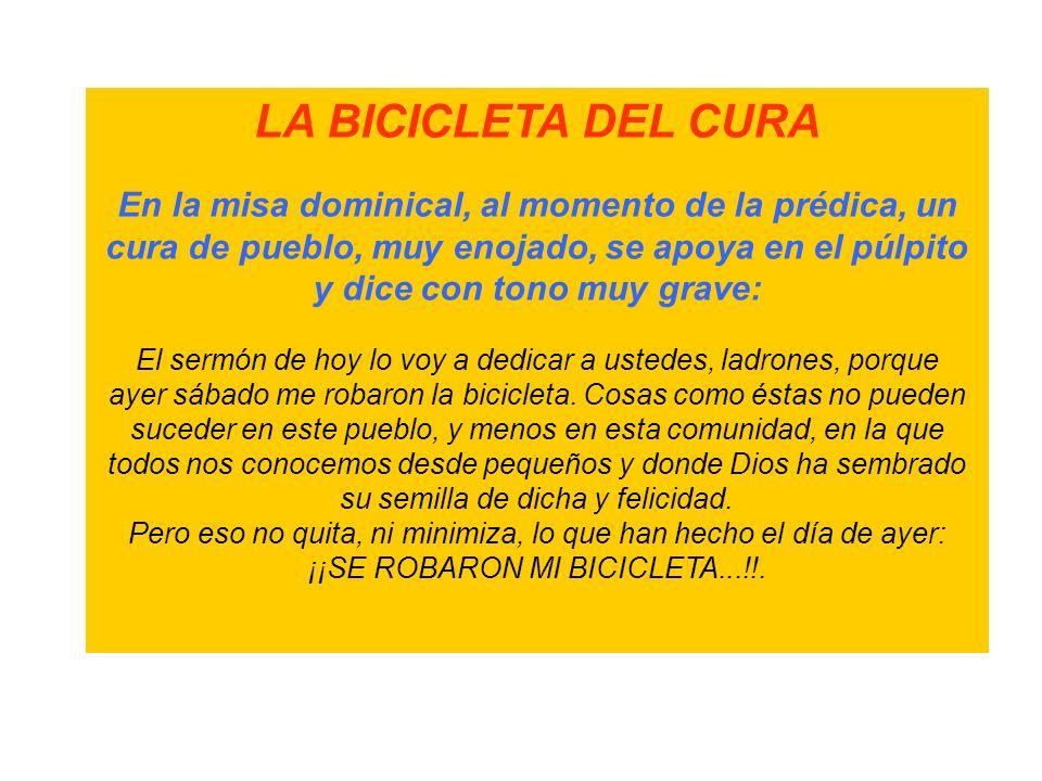 LA BICICLETA DEL CURA En la misa dominical, al momento de la prédica, un cura de pueblo, muy enojado, se apoya en el púlpito y dice con tono muy grave: El sermón de hoy lo voy a dedicar a ustedes, ladrones, porque ayer sábado me robaron la bicicleta.