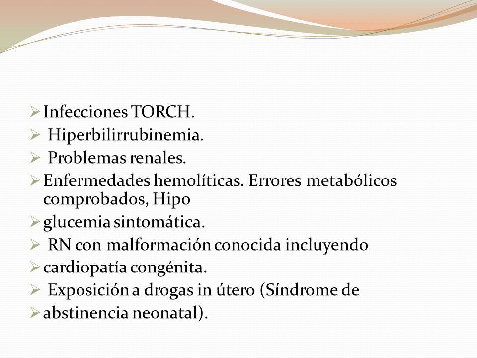 Infecciones TORCH. Hiperbilirrubinemia. Problemas renales. Enfermedades hemolíticas. Errores metabólicos comprobados, Hipo.