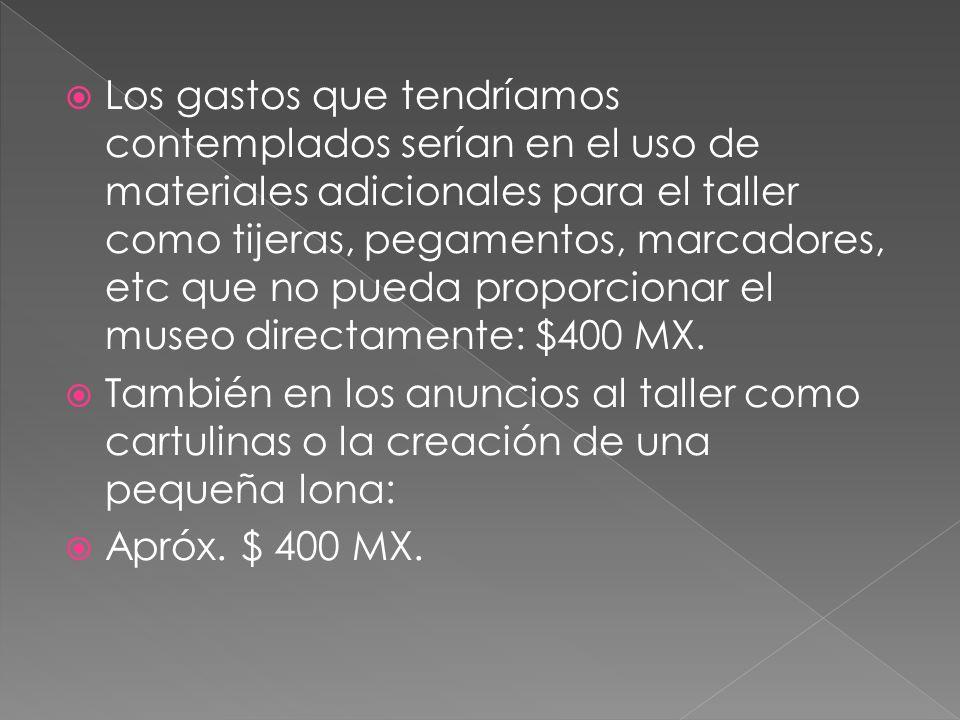 Los gastos que tendríamos contemplados serían en el uso de materiales adicionales para el taller como tijeras, pegamentos, marcadores, etc que no pueda proporcionar el museo directamente: $400 MX.