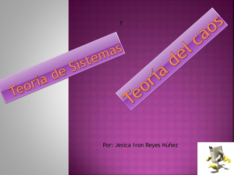 Y Teoría del caos Teoría de Sistemas Por: Jesica Ivon Reyes Núñez