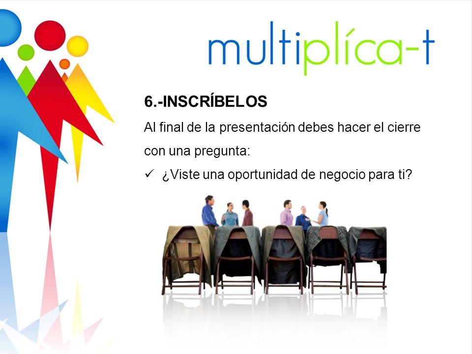 6.-INSCRÍBELOS Al final de la presentación debes hacer el cierre con una pregunta: ¿Viste una oportunidad de negocio para ti
