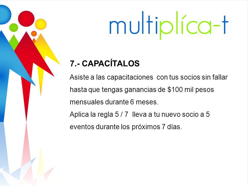 7.- CAPACÍTALOS Asiste a las capacitaciones con tus socios sin fallar hasta que tengas ganancias de $100 mil pesos mensuales durante 6 meses.