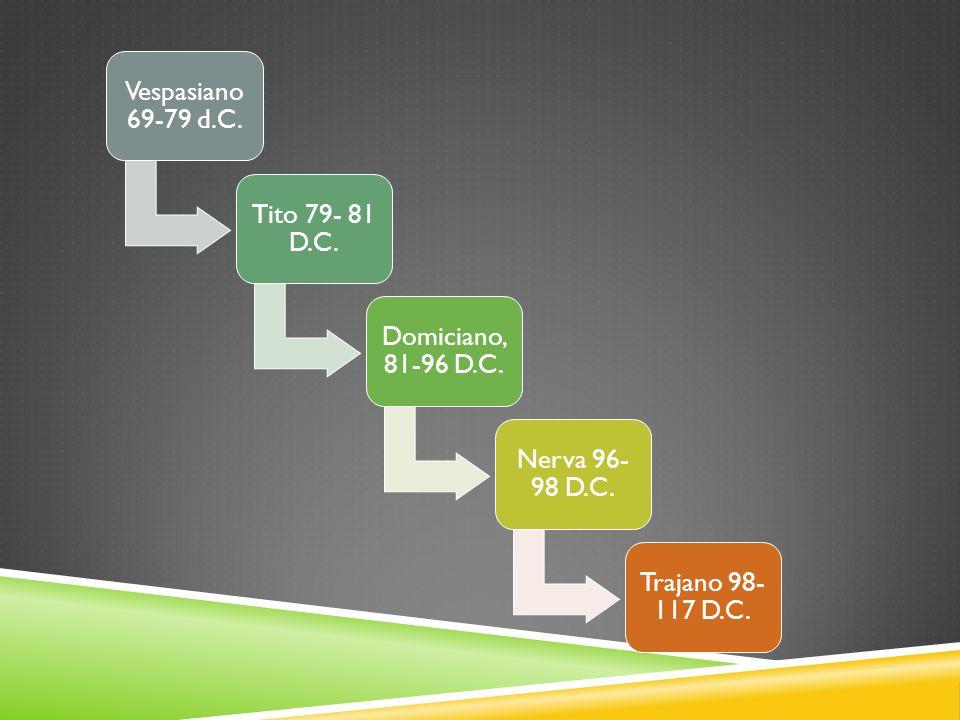 Vespasiano 69-79 d.C. Tito 79- 81 D.C. Domiciano, 81-96 D.C. Nerva 96-98 D.C. Trajano 98- 117 D.C.