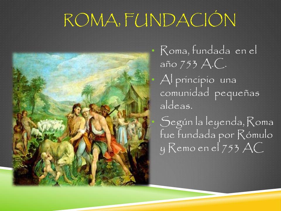ROMA, FUNDACIÓN Roma, fundada en el año 753 A.C.