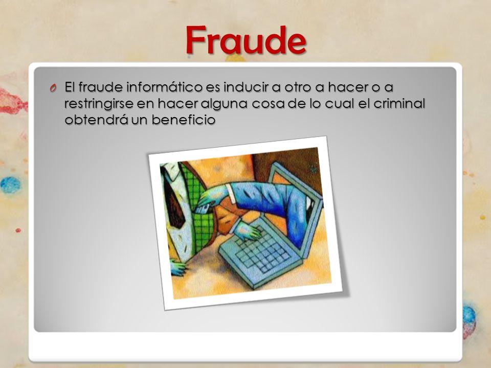 Fraude El fraude informático es inducir a otro a hacer o a restringirse en hacer alguna cosa de lo cual el criminal obtendrá un beneficio.