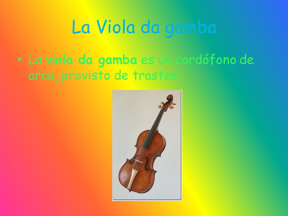 La Viola da gamba La viola da gamba es un cordófono de arco, provisto de trastes.