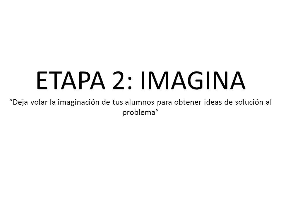 ETAPA 2: IMAGINA Deja volar la imaginación de tus alumnos para obtener ideas de solución al problema