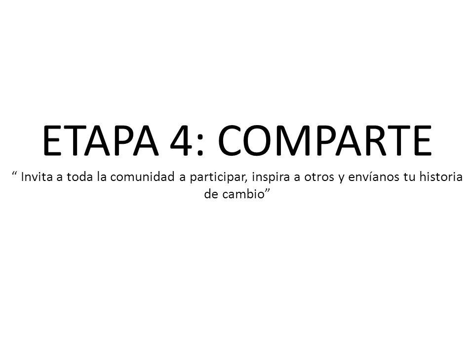 ETAPA 4: COMPARTE Invita a toda la comunidad a participar, inspira a otros y envíanos tu historia de cambio