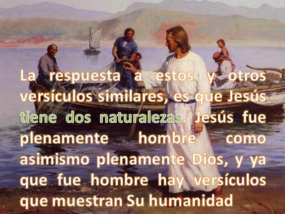 La respuesta a estos y otros versículos similares, es que Jesús tiene dos naturalezas.
