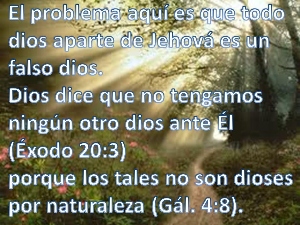 El problema aquí es que todo dios aparte de Jehová es un falso dios.