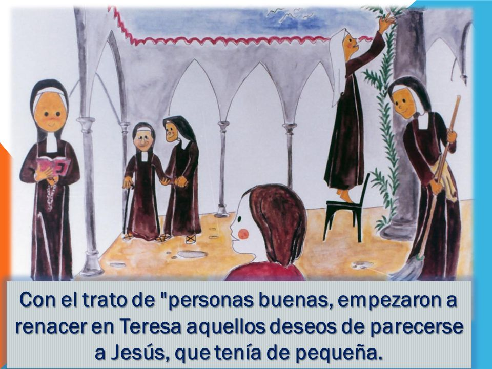 Con el trato de personas buenas, empezaron a renacer en Teresa aquellos deseos de parecerse a Jesús, que tenía de pequeña.