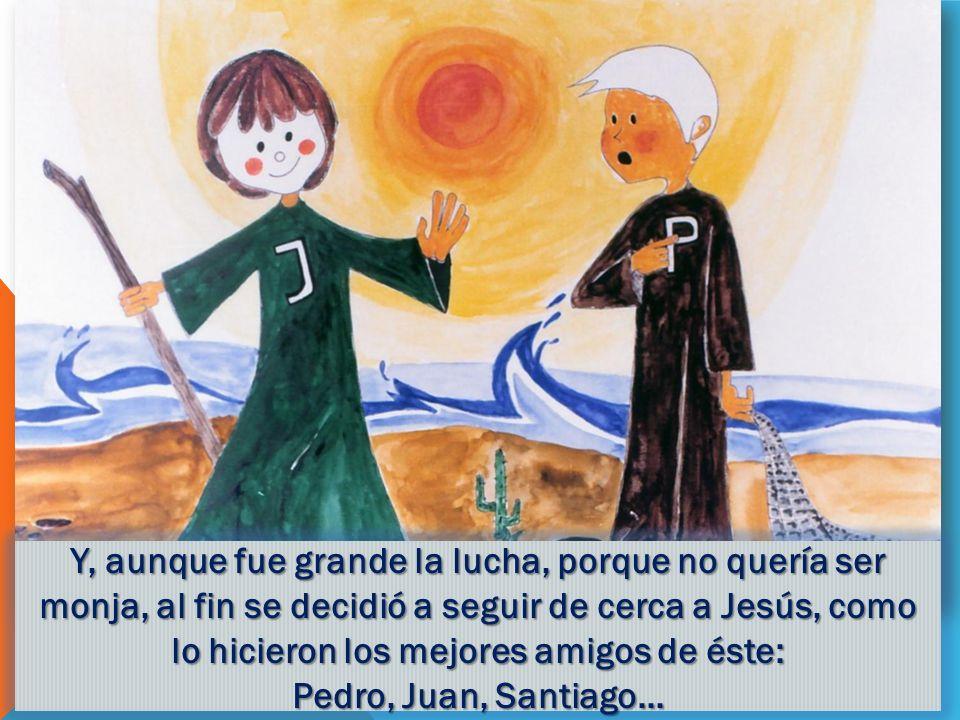 Y, aunque fue grande la lucha, porque no quería ser monja, al fin se decidió a seguir de cerca a Jesús, como lo hicieron los mejores amigos de éste: