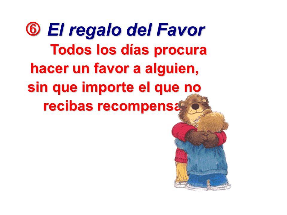 El regalo del Favor Todos los días procura hacer un favor a alguien, sin que importe el que no recibas recompensa.