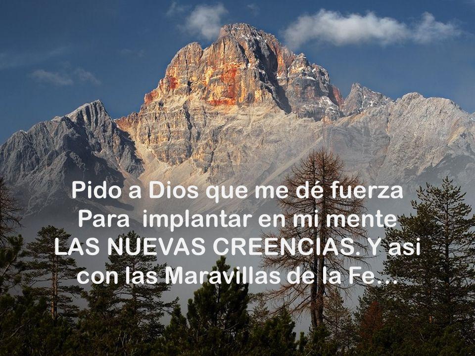 Pido a Dios que me dé fuerza Para implantar en mi mente LAS NUEVAS CREENCIAS.