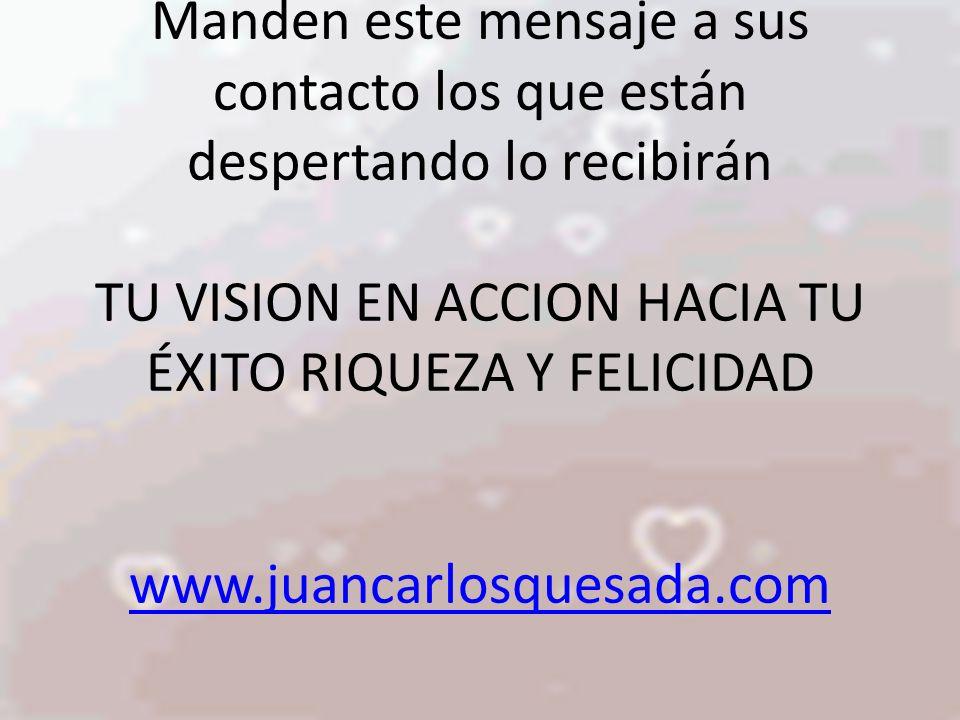 Manden este mensaje a sus contacto los que están despertando lo recibirán TU VISION EN ACCION HACIA TU ÉXITO RIQUEZA Y FELICIDAD www.juancarlosquesada.com