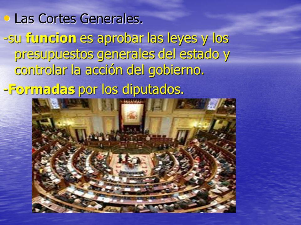Las Cortes Generales. -su funcion es aprobar las leyes y los presupuestos generales del estado y controlar la acción del gobierno.