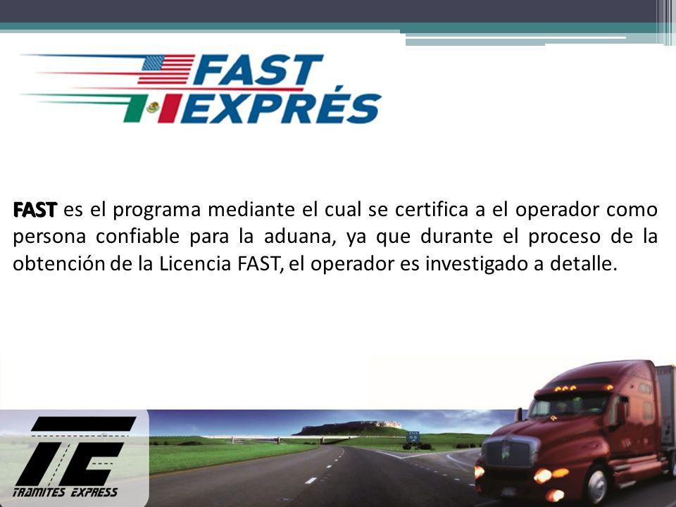 FAST es el programa mediante el cual se certifica a el operador como persona confiable para la aduana, ya que durante el proceso de la obtención de la Licencia FAST, el operador es investigado a detalle.