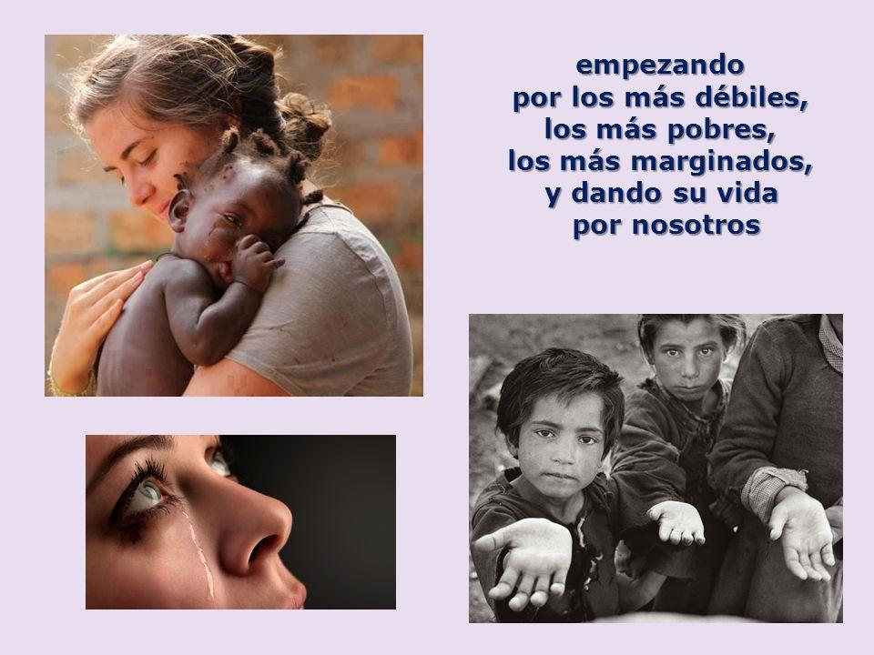 empezando por los más débiles, los más pobres, los más marginados, y dando su vida por nosotros
