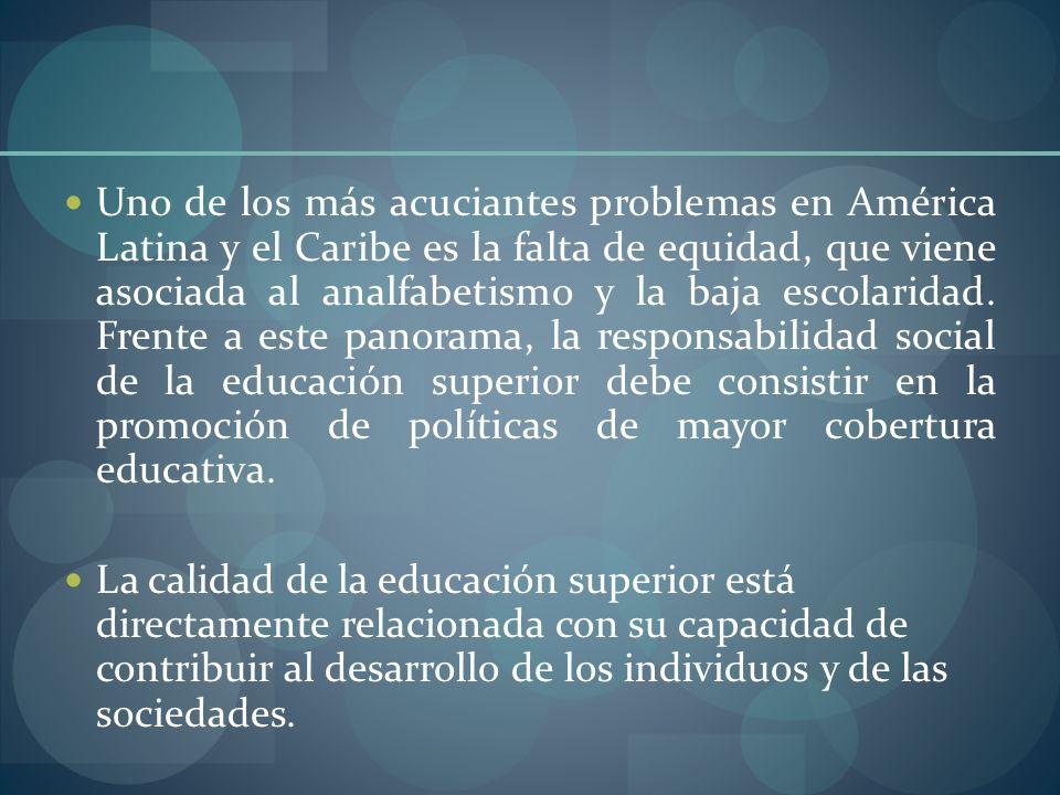 Uno de los más acuciantes problemas en América Latina y el Caribe es la falta de equidad, que viene asociada al analfabetismo y la baja escolaridad. Frente a este panorama, la responsabilidad social de la educación superior debe consistir en la promoción de políticas de mayor cobertura educativa.