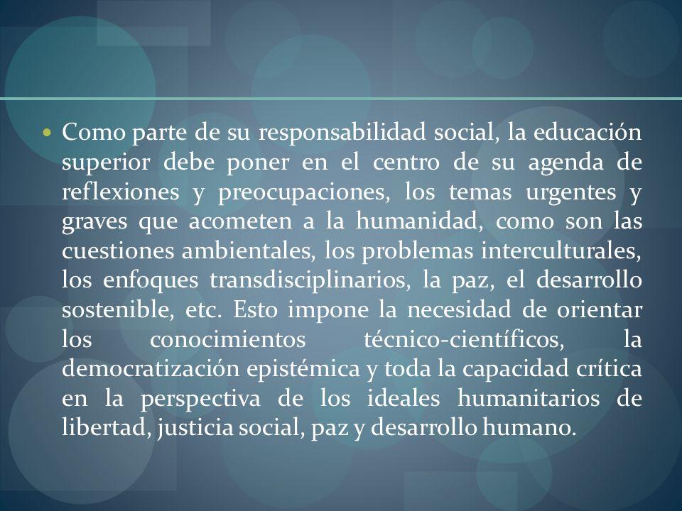 Como parte de su responsabilidad social, la educación superior debe poner en el centro de su agenda de reflexiones y preocupaciones, los temas urgentes y graves que acometen a la humanidad, como son las cuestiones ambientales, los problemas interculturales, los enfoques transdisciplinarios, la paz, el desarrollo sostenible, etc.
