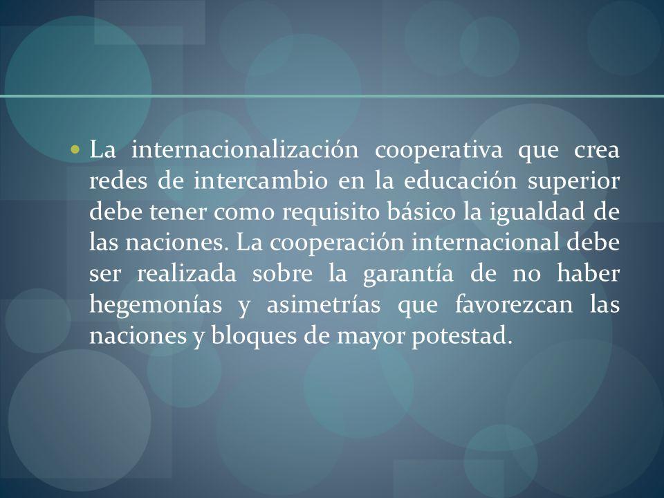 La internacionalización cooperativa que crea redes de intercambio en la educación superior debe tener como requisito básico la igualdad de las naciones.