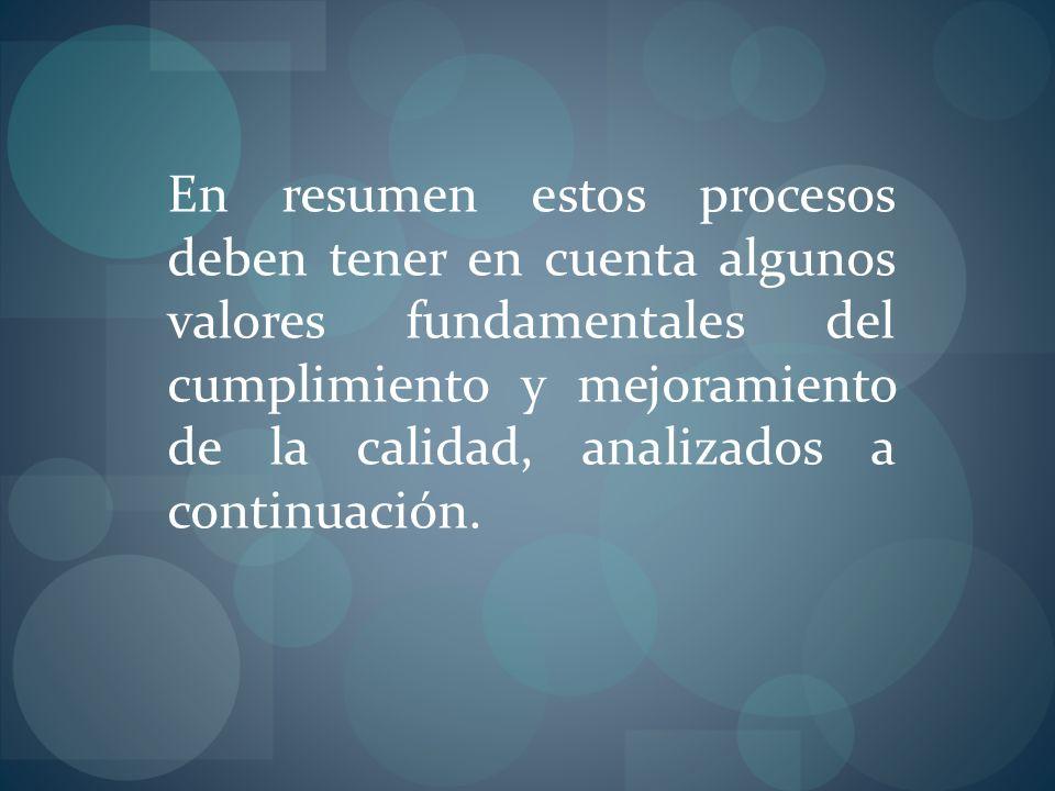 En resumen estos procesos deben tener en cuenta algunos valores fundamentales del cumplimiento y mejoramiento de la calidad, analizados a continuación.