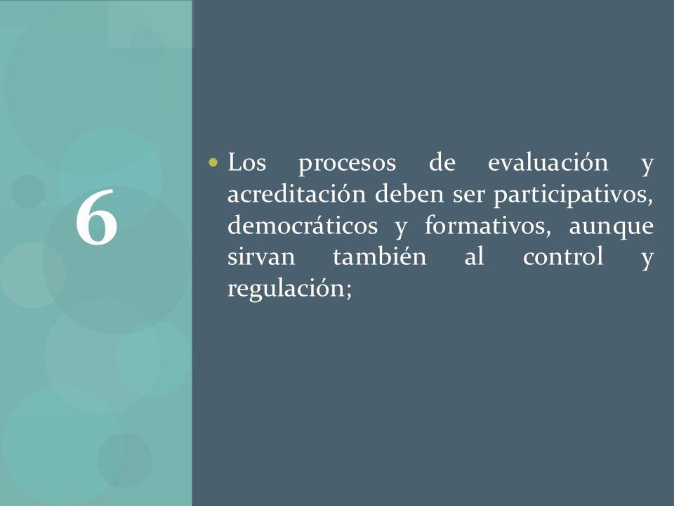 Los procesos de evaluación y acreditación deben ser participativos, democráticos y formativos, aunque sirvan también al control y regulación;