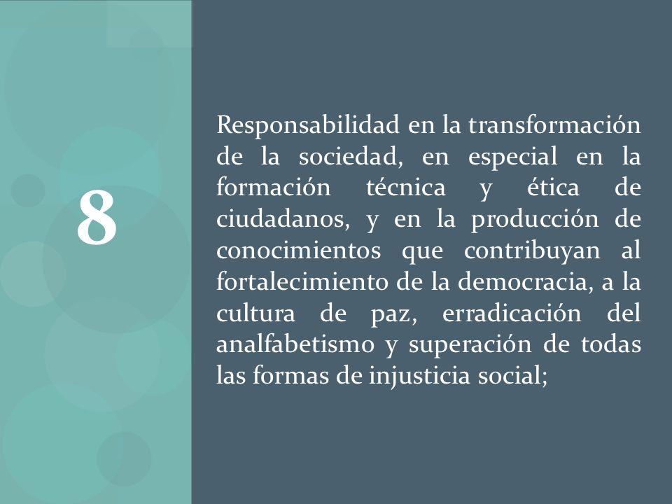 Responsabilidad en la transformación de la sociedad, en especial en la formación técnica y ética de ciudadanos, y en la producción de conocimientos que contribuyan al fortalecimiento de la democracia, a la cultura de paz, erradicación del analfabetismo y superación de todas las formas de injusticia social;