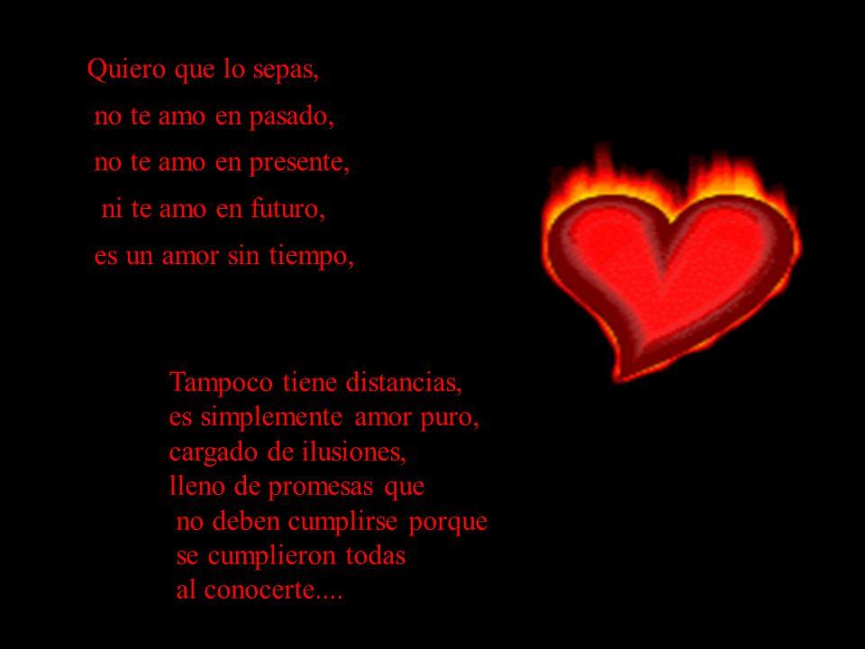 Quiero que lo sepas, no te amo en pasado, no te amo en presente, ni te amo en futuro, es un amor sin tiempo,