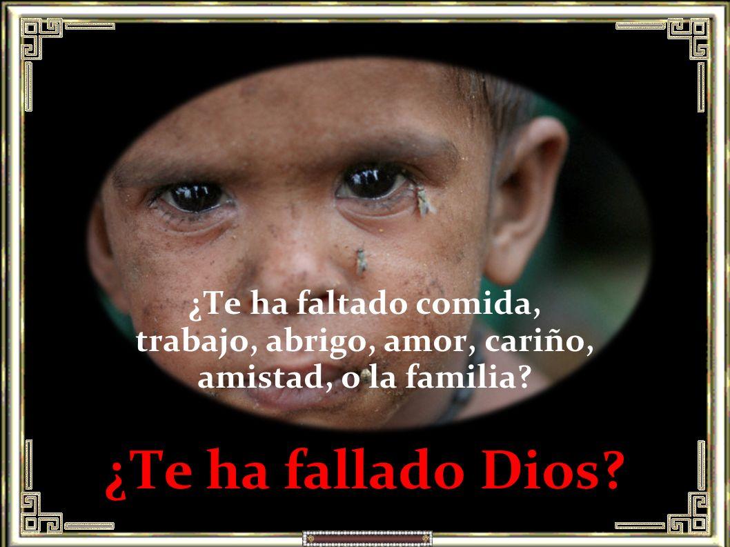 ¿Te ha faltado comida, trabajo, abrigo, amor, cariño, amistad, o la familia ¿Te ha fallado Dios