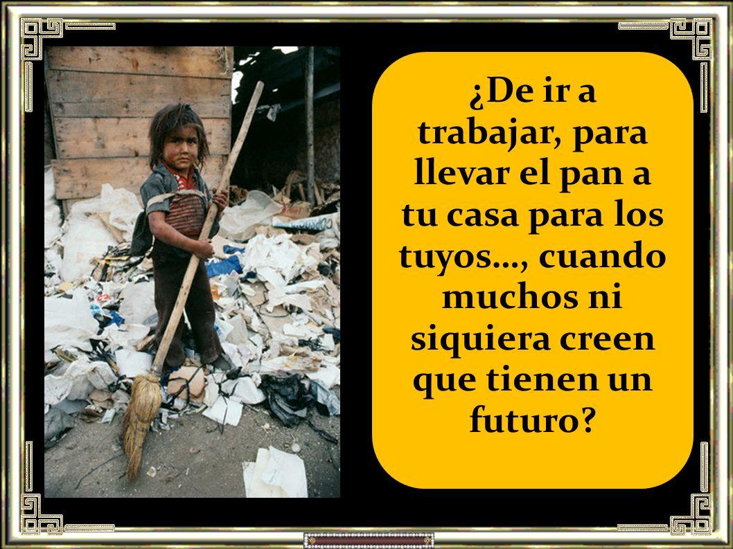 ¿De ir a trabajar, para llevar el pan a tu casa para los tuyos…, cuando muchos ni siquiera creen que tienen un futuro
