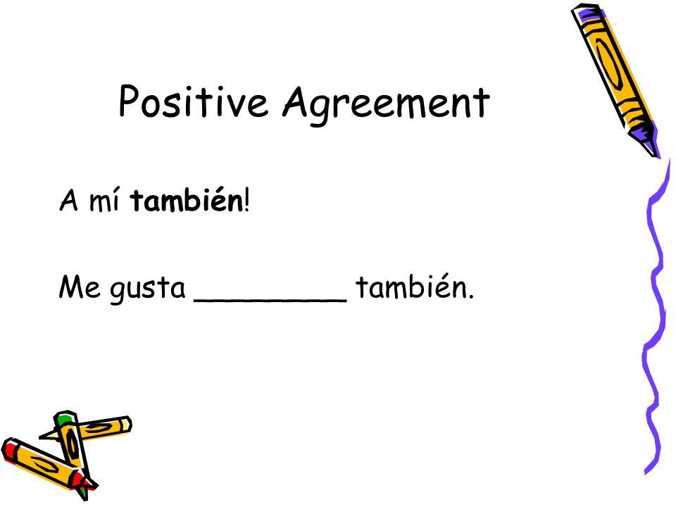 Positive Agreement A mí también! Me gusta ________ también.