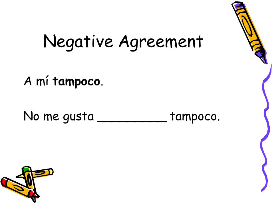 Negative Agreement A mí tampoco. No me gusta _________ tampoco.