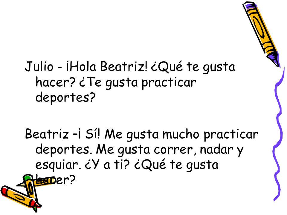 Julio - ¡Hola Beatriz. ¿Qué te gusta hacer