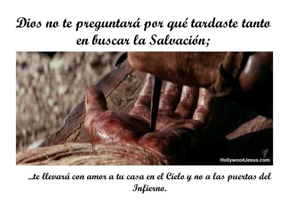 Dios no te preguntará por qué tardaste tanto en buscar la Salvación;