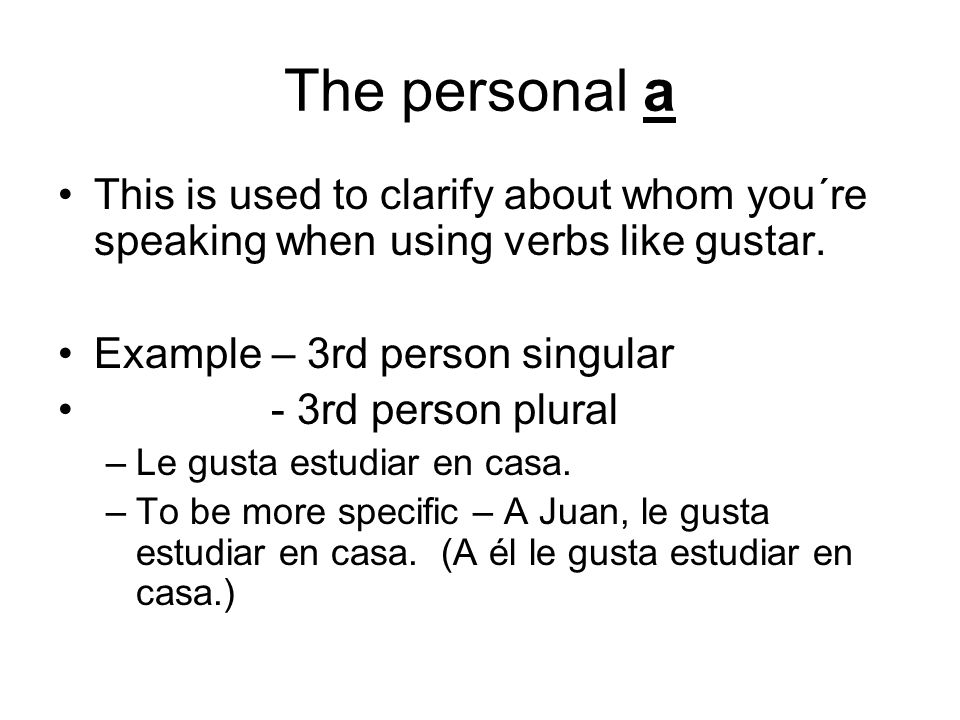 The personal a This is used to clarify about whom you´re speaking when using verbs like gustar. Example – 3rd person singular.