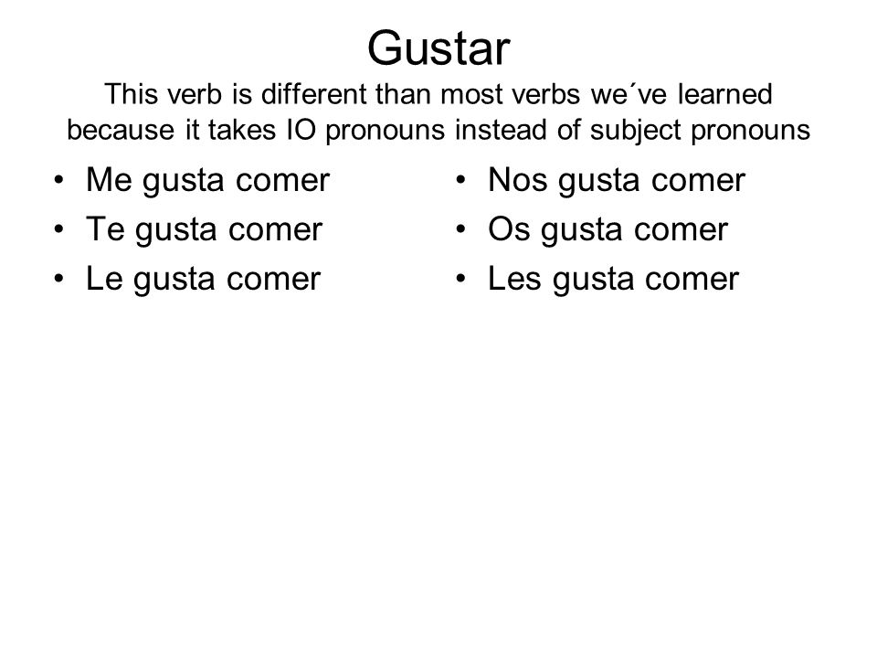 Gustar This verb is different than most verbs we´ve learned because it takes IO pronouns instead of subject pronouns
