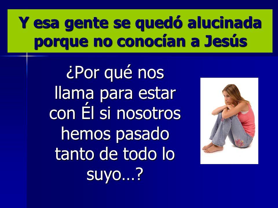 Y esa gente se quedó alucinada porque no conocían a Jesús